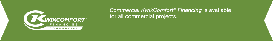 Commercial KwikComfort Financing® is available for all commercial projects.